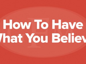 How to Have What You Believe