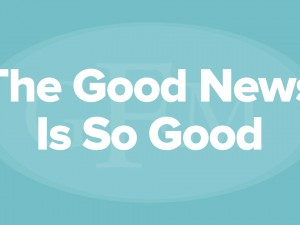 The Good News Is So Good…