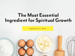 The Most Essential Ingredient for Spiritual Growth